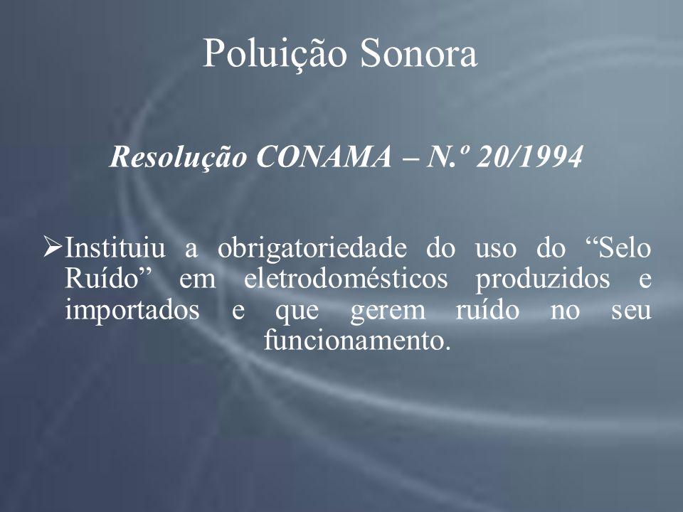 Poluição Sonora Resolução CONAMA – N.º 20/1994 Instituiu a obrigatoriedade do uso do Selo Ruído em eletrodomésticos produzidos e importados e que gerem ruído no seu funcionamento.