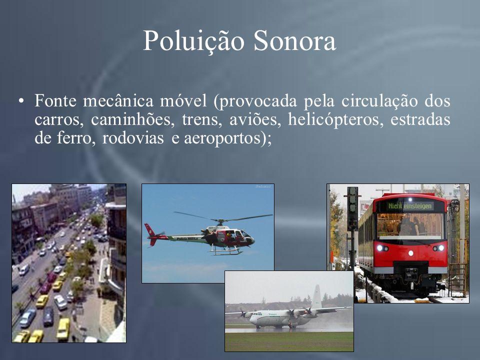 Poluição Sonora Fonte mecânica móvel (provocada pela circulação dos carros, caminhões, trens, aviões, helicópteros, estradas de ferro, rodovias e aeroportos);