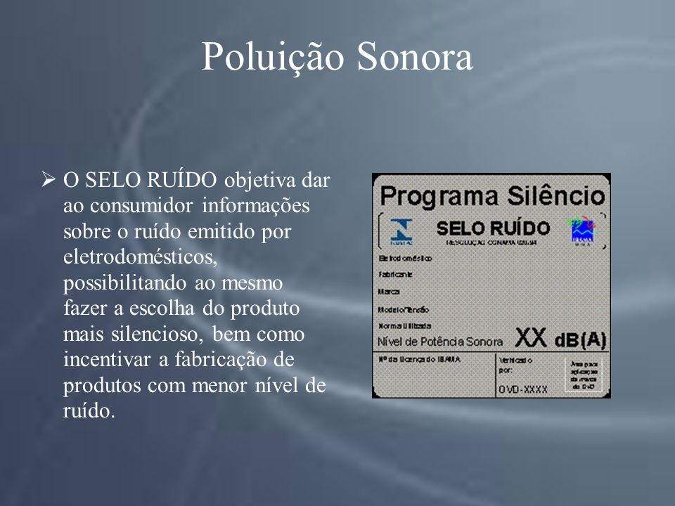 Poluição Sonora O SELO RUÍDO objetiva dar ao consumidor informações sobre o ruído emitido por eletrodomésticos, possibilitando ao mesmo fazer a escolha do produto mais silencioso, bem como incentivar a fabricação de produtos com menor nível de ruído.