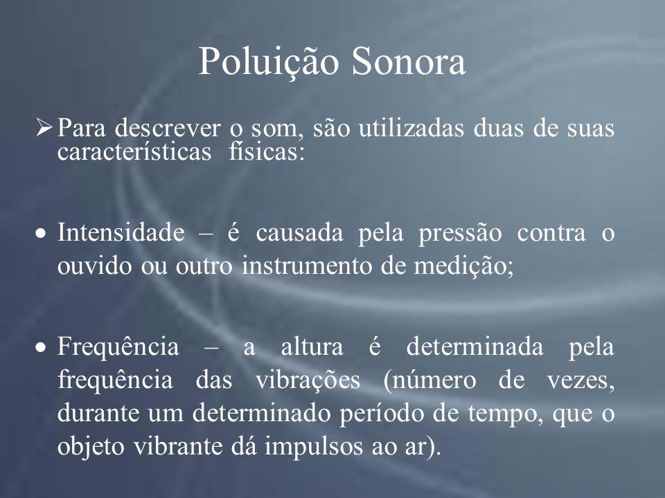 Poluição Sonora Para descrever o som, são utilizadas duas de suas características físicas: Intensidade – é causada pela pressão contra o ouvido ou outro instrumento de medição; Frequência – a altura é determinada pela frequência das vibrações (número de vezes, durante um determinado período de tempo, que o objeto vibrante dá impulsos ao ar).