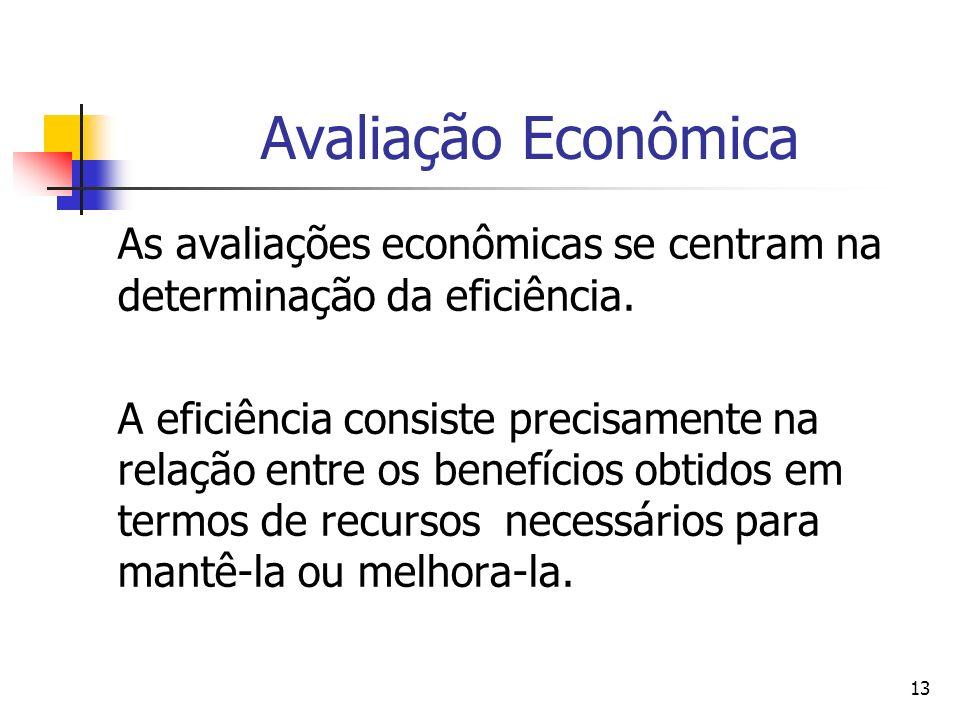 13 Avaliação Econômica As avaliações econômicas se centram na determinação da eficiência. A eficiência consiste precisamente na relação entre os benef