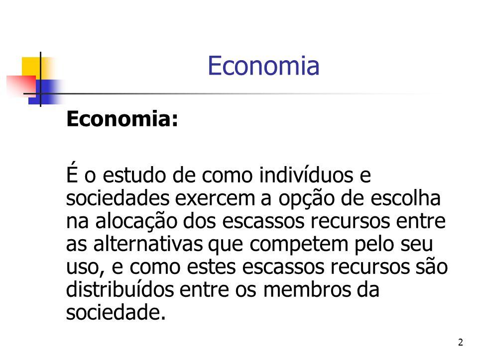 2 Economia Economia: É o estudo de como indivíduos e sociedades exercem a opção de escolha na alocação dos escassos recursos entre as alternativas que competem pelo seu uso, e como estes escassos recursos são distribuídos entre os membros da sociedade.