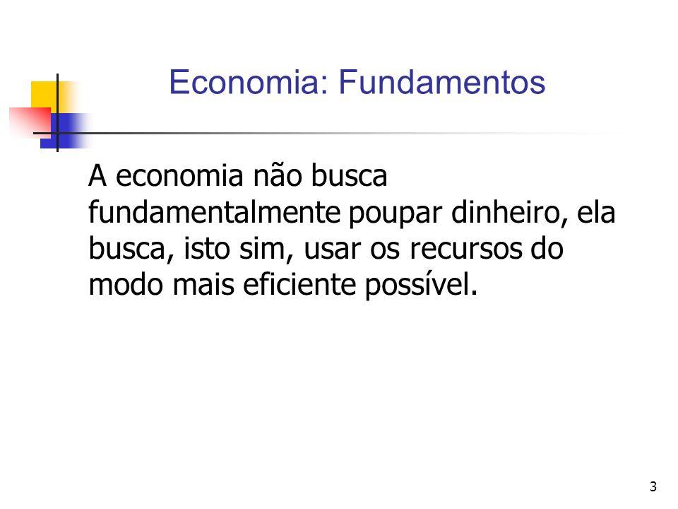 3 A economia não busca fundamentalmente poupar dinheiro, ela busca, isto sim, usar os recursos do modo mais eficiente possível. Economia: Fundamentos