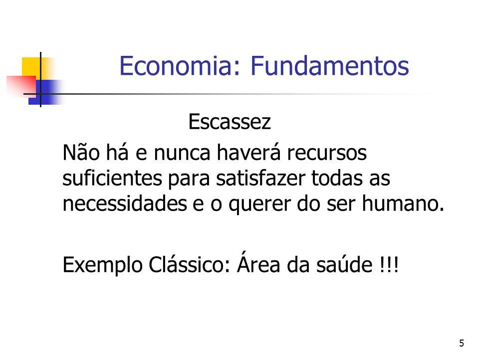 5 Economia: Fundamentos Escassez Não há e nunca haverá recursos suficientes para satisfazer todas as necessidades e o querer do ser humano.