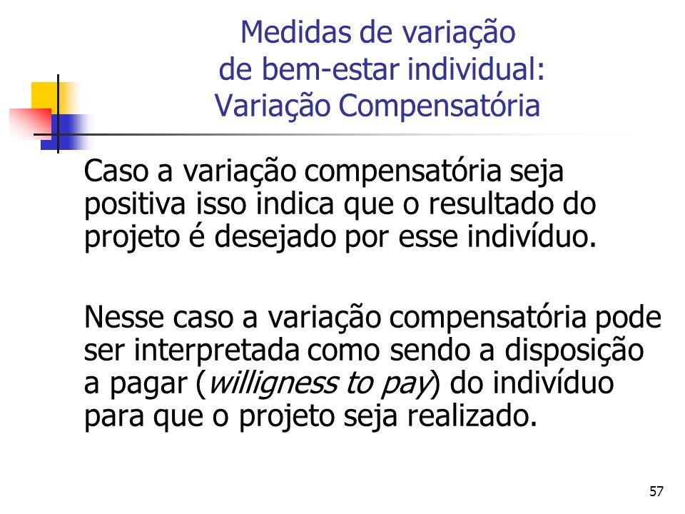 57 Medidas de variação de bem-estar individual: Variação Compensatória Caso a variação compensatória seja positiva isso indica que o resultado do projeto é desejado por esse indivíduo.