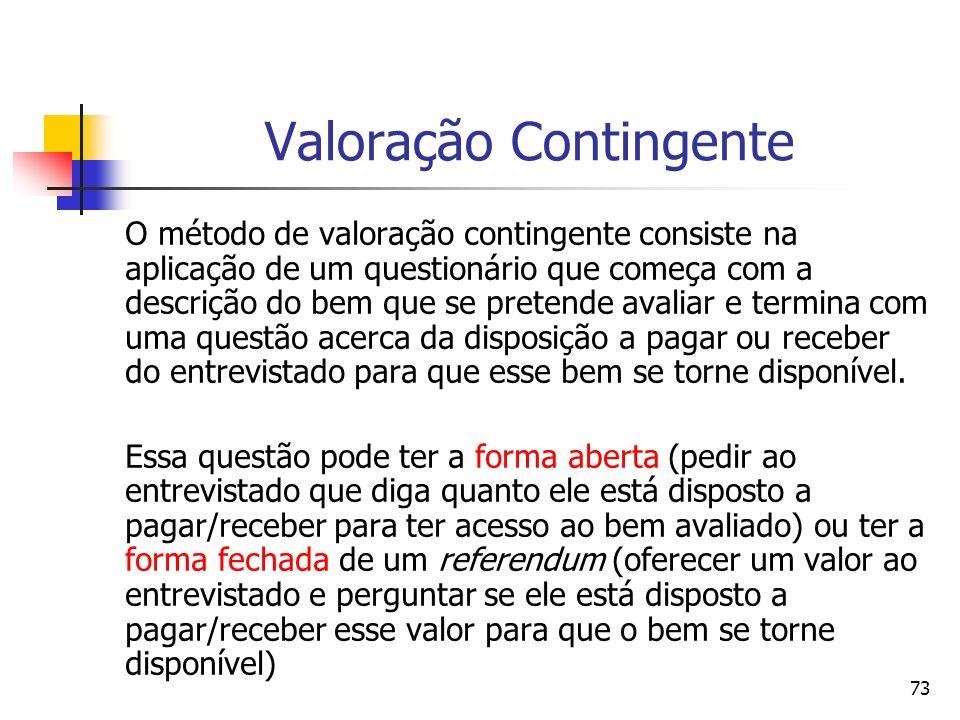 73 Valoração Contingente O método de valoração contingente consiste na aplicação de um questionário que começa com a descrição do bem que se pretende