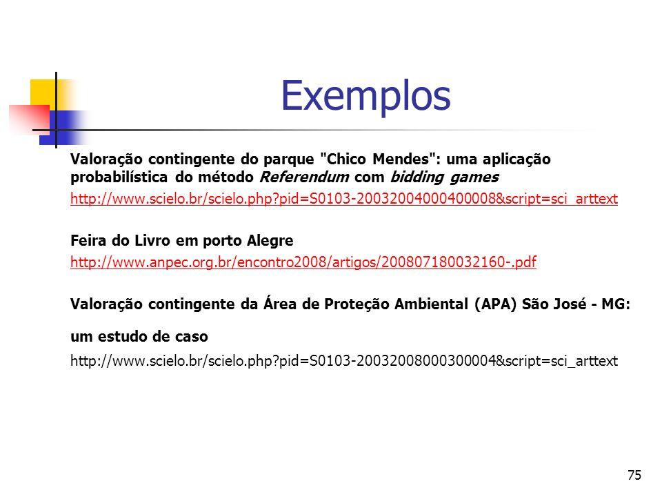 75 Exemplos Valoração contingente do parque Chico Mendes : uma aplicação probabilística do método Referendum com bidding games http://www.scielo.br/scielo.php?pid=S0103-20032004000400008&script=sci_arttext Feira do Livro em porto Alegre http://www.anpec.org.br/encontro2008/artigos/200807180032160-.pdf Valoração contingente da Área de Proteção Ambiental (APA) São José - MG: um estudo de caso http://www.scielo.br/scielo.php?pid=S0103-20032008000300004&script=sci_arttext