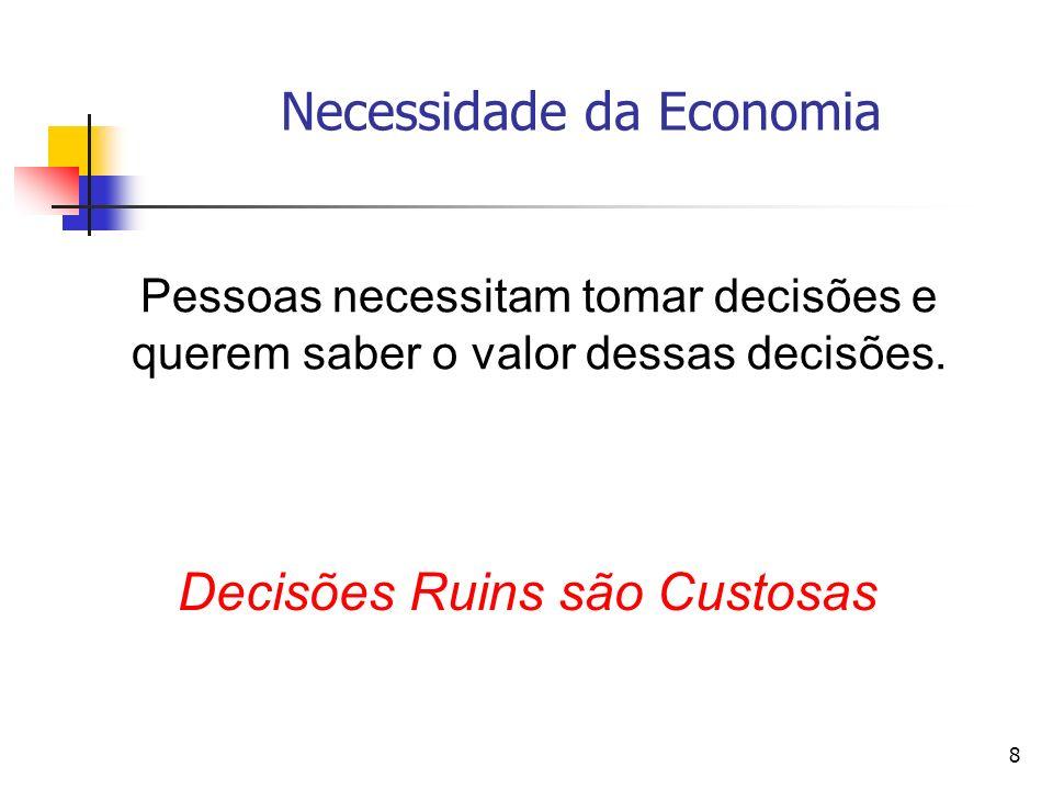 8 Necessidade da Economia Pessoas necessitam tomar decisões e querem saber o valor dessas decisões. Decisões Ruins são Custosas