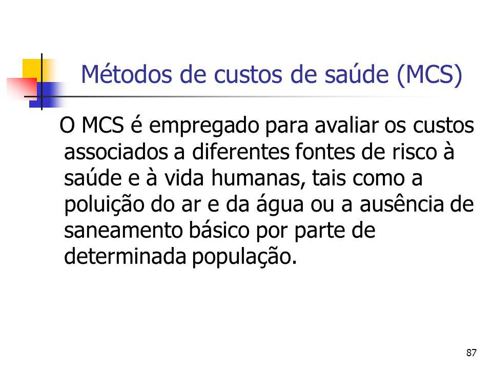 87 Métodos de custos de saúde (MCS) O MCS é empregado para avaliar os custos associados a diferentes fontes de risco à saúde e à vida humanas, tais como a poluição do ar e da água ou a ausência de saneamento básico por parte de determinada população.