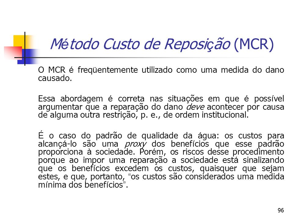96 M é todo Custo de Reposi ç ão (MCR) O MCR é freq ü entemente utilizado como uma medida do dano causado. Essa abordagem é correta nas situa ç ões em