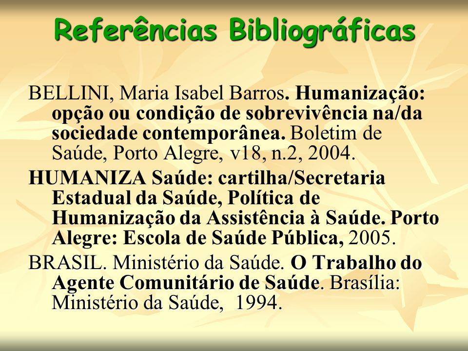 Referências Bibliográficas BELLINI, Maria Isabel Barros. Humanização: opção ou condição de sobrevivência na/da sociedade contemporânea. Boletim de Saú