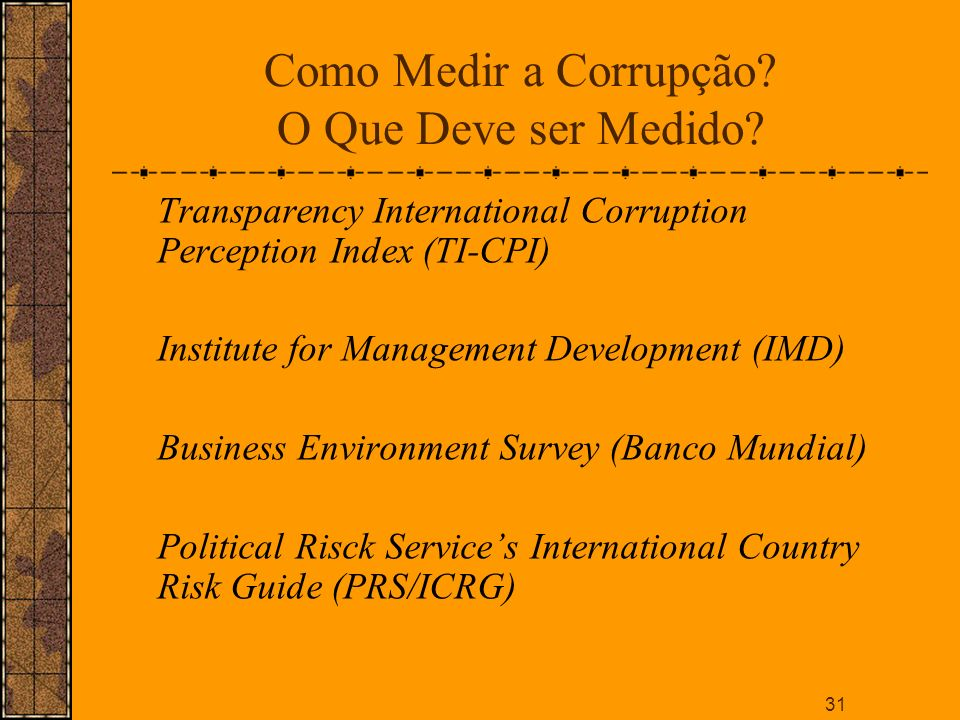 31 Como Medir a Corrupção? O Que Deve ser Medido? Transparency International Corruption Perception Index (TI-CPI) Institute for Management Development