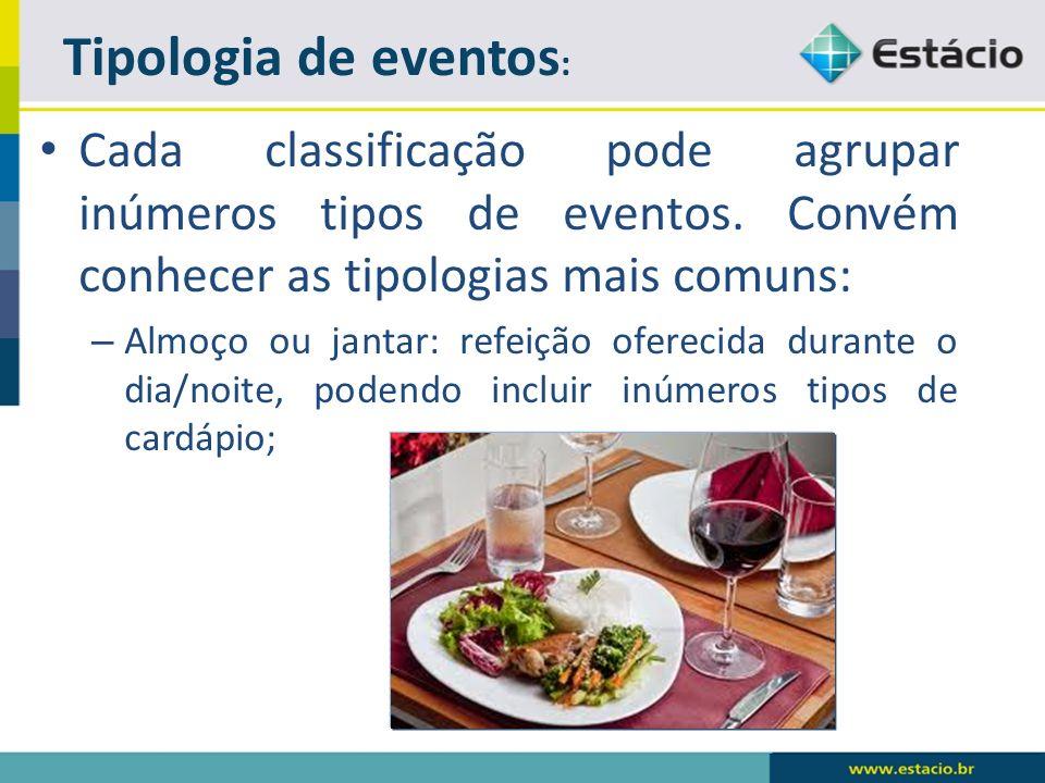 Cada classificação pode agrupar inúmeros tipos de eventos. Convém conhecer as tipologias mais comuns: – Almoço ou jantar: refeição oferecida durante o