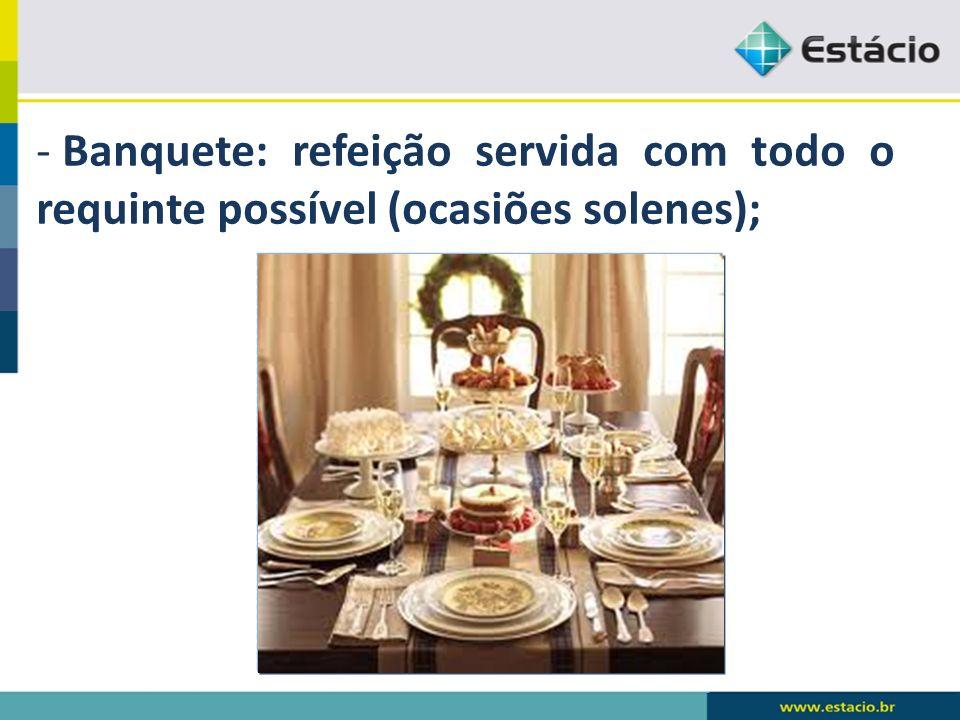 - Banquete: refeição servida com todo o requinte possível (ocasiões solenes);