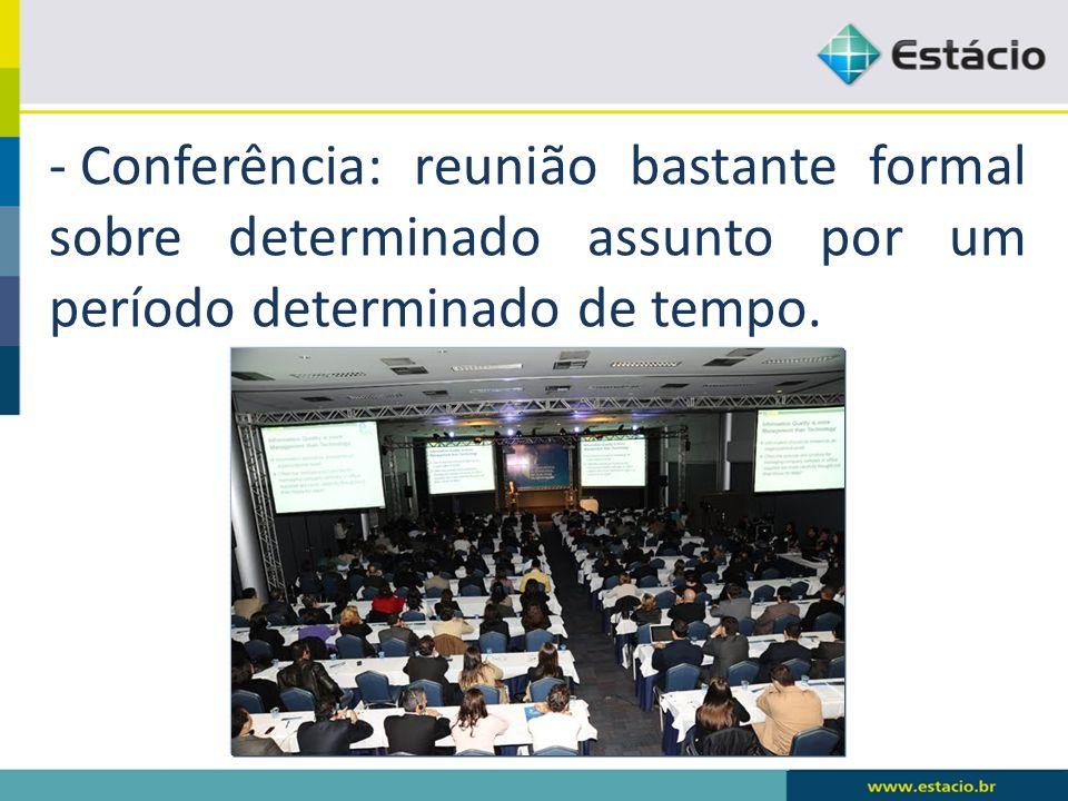 - Conferência: reunião bastante formal sobre determinado assunto por um período determinado de tempo.
