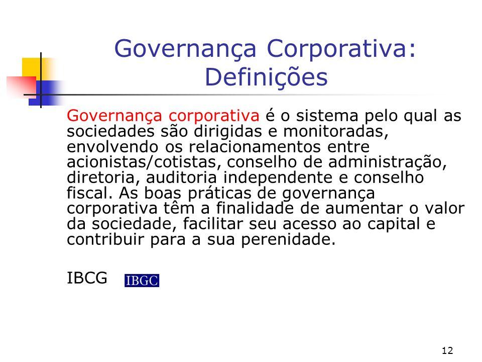 12 Governança Corporativa: Definições Governança corporativa é o sistema pelo qual as sociedades são dirigidas e monitoradas, envolvendo os relacionam