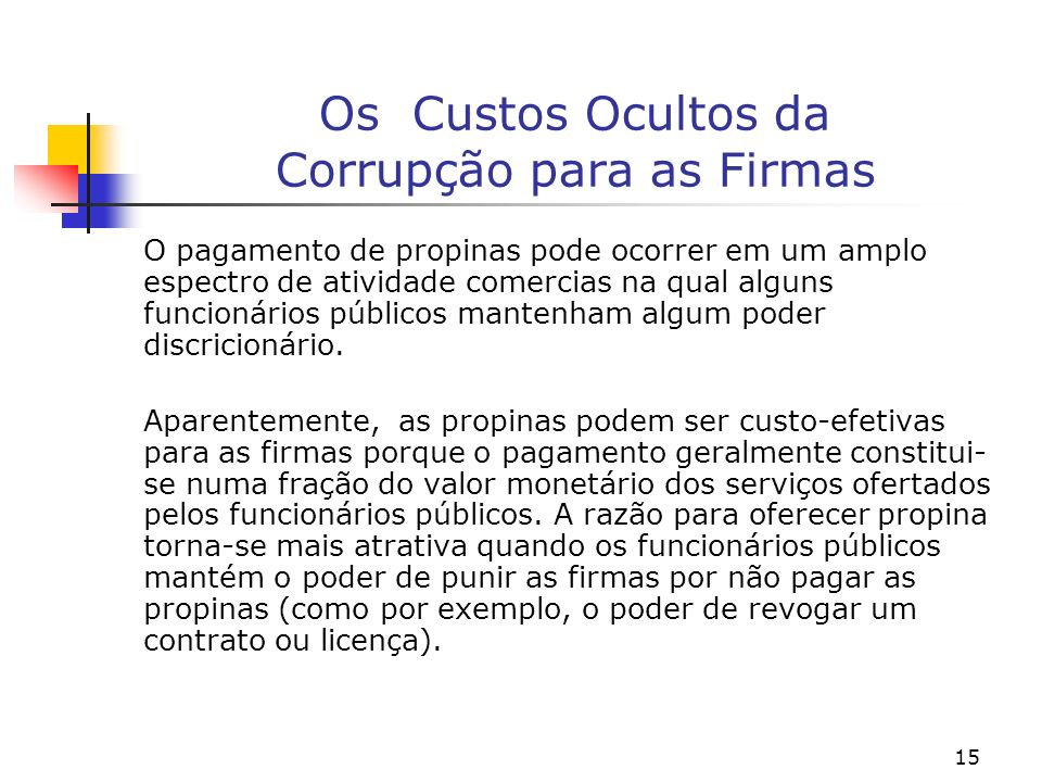 15 Os Custos Ocultos da Corrupção para as Firmas O pagamento de propinas pode ocorrer em um amplo espectro de atividade comercias na qual alguns funci