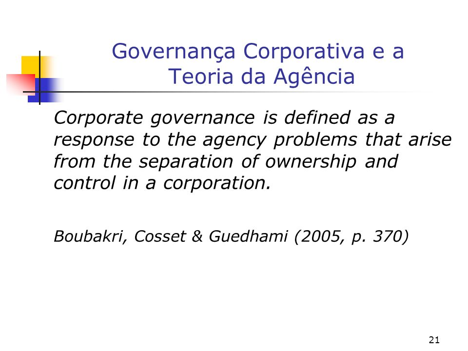 21 Governança Corporativa e a Teoria da Agência Corporate governance is defined as a response to the agency problems that arise from the separation of