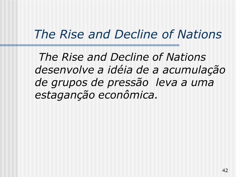 42 The Rise and Decline of Nations The Rise and Decline of Nations desenvolve a idéia de a acumulação de grupos de pressão leva a uma estaganção econômica.