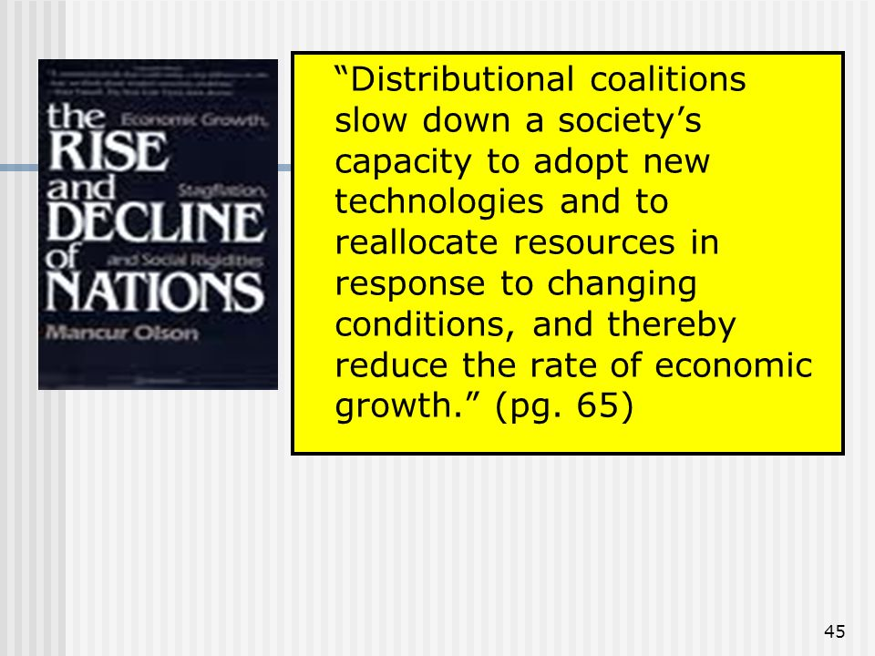 45 Distributional coalitions slow down a societys capacity to adopt new technologies and to reallocate resources in response to changing conditions, and thereby reduce the rate of economic growth.