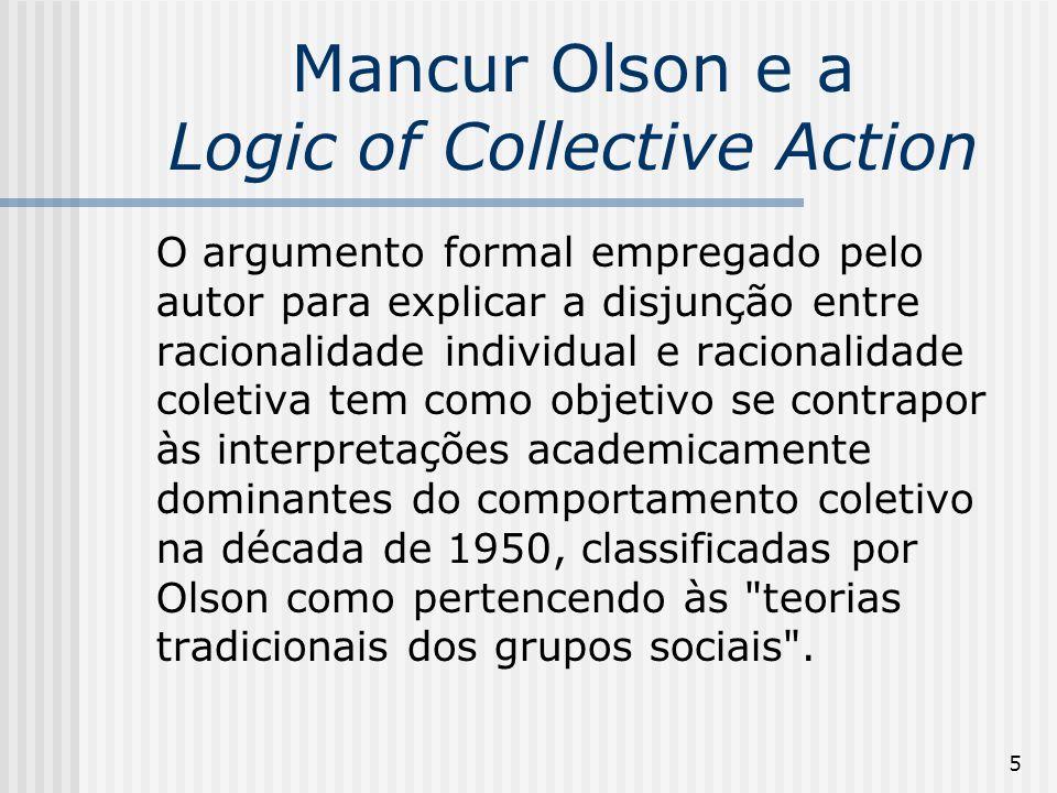 5 Mancur Olson e a Logic of Collective Action O argumento formal empregado pelo autor para explicar a disjunção entre racionalidade individual e racionalidade coletiva tem como objetivo se contrapor às interpretações academicamente dominantes do comportamento coletivo na década de 1950, classificadas por Olson como pertencendo às teorias tradicionais dos grupos sociais .