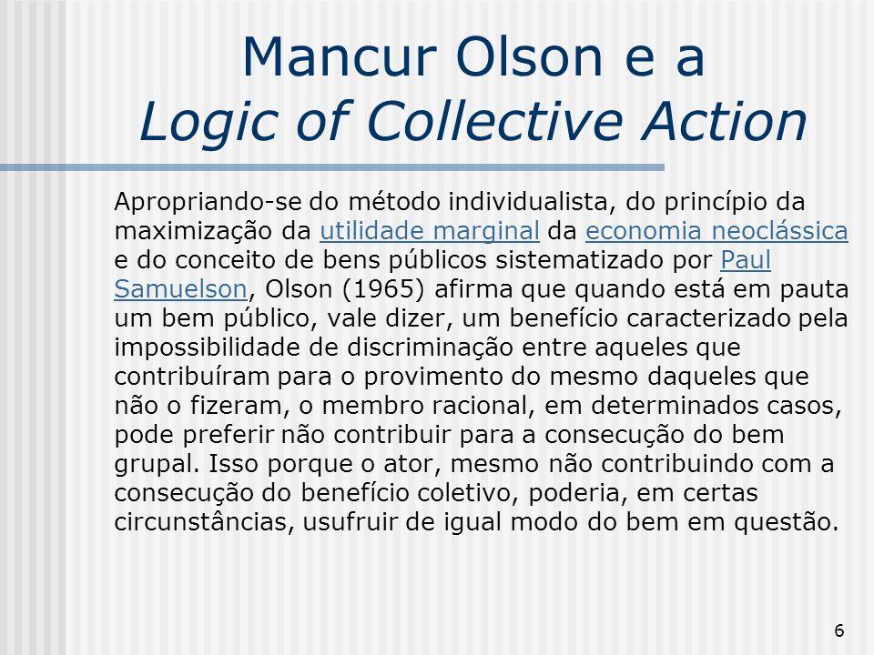 7 Mancur Olson e a Logic of Collective Action Ainda que os custos da cooperação sejam mais reduzidos do que os benefícios auferidos pelo ator, a deserção na ação coletiva é racional, de acordo com Olson, sempre que o efeito da contribuição de cada indivíduo para a provisão do benefício coletivo não exerce uma diferença perceptível para o grupo como um todo, ou para o ônus ou ganho de qualquer membro do grupo tomado individualmente (Olson, 1999, p.