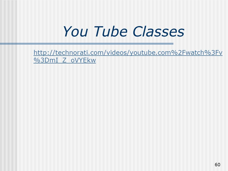 60 You Tube Classes http://technorati.com/videos/youtube.com%2Fwatch%3Fv %3DmI_Z_oVYEkw