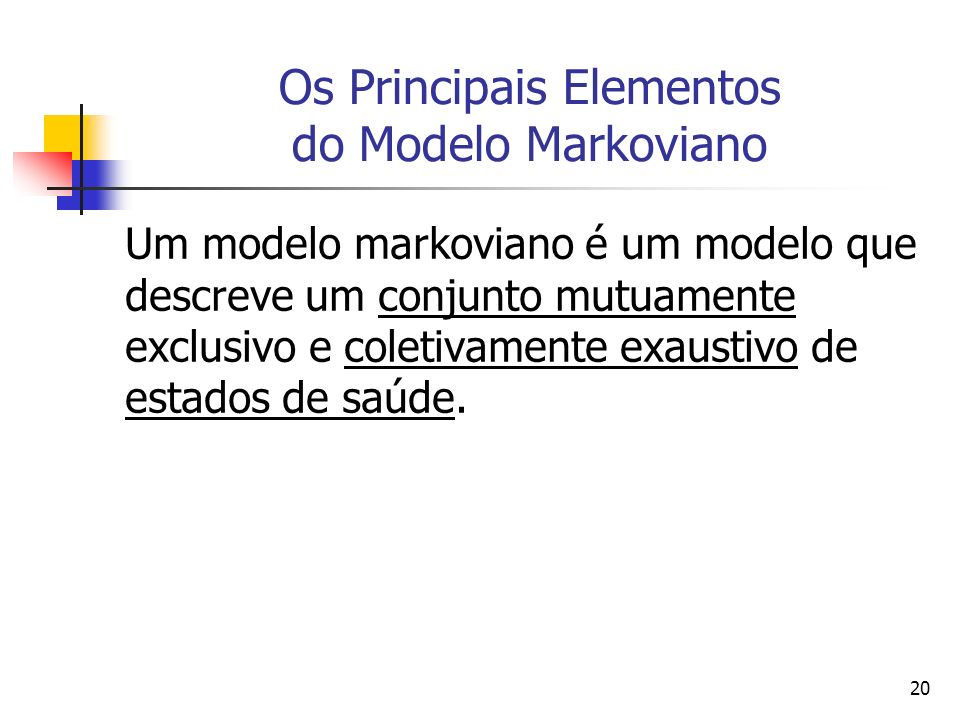 20 Os Principais Elementos do Modelo Markoviano Um modelo markoviano é um modelo que descreve um conjunto mutuamente exclusivo e coletivamente exaustivo de estados de saúde.