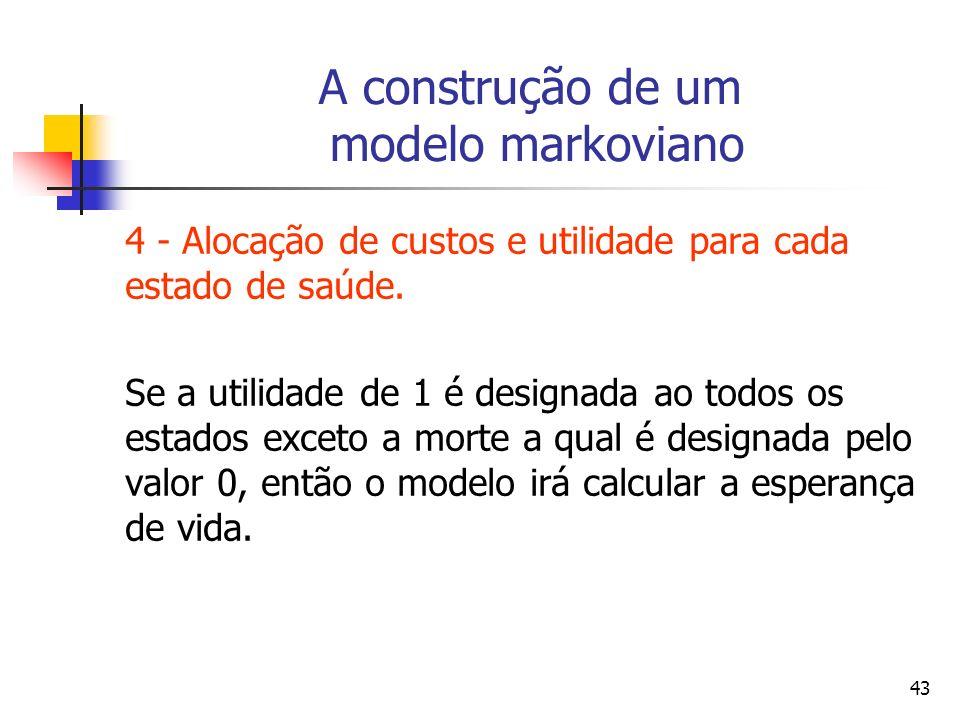 43 A construção de um modelo markoviano 4 - Alocação de custos e utilidade para cada estado de saúde.