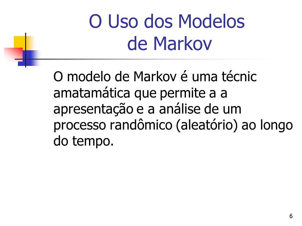 6 O Uso dos Modelos de Markov O modelo de Markov é uma técnic amatamática que permite a a apresentação e a análise de um processo randômico (aleatório) ao longo do tempo.
