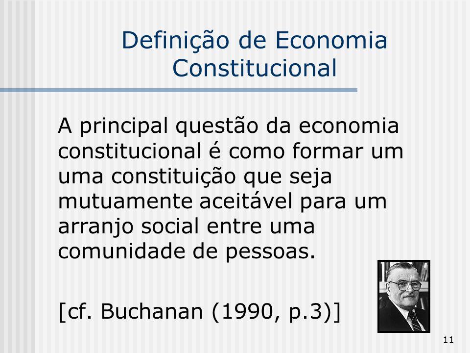 11 Definição de Economia Constitucional A principal questão da economia constitucional é como formar um uma constituição que seja mutuamente aceitável para um arranjo social entre uma comunidade de pessoas.