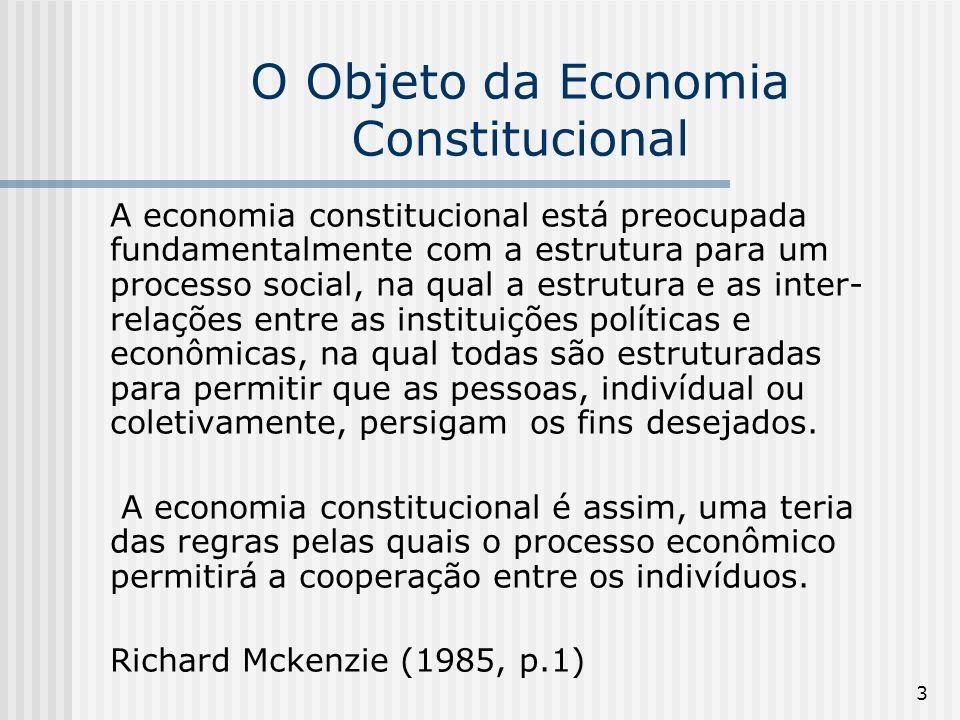 3 O Objeto da Economia Constitucional A economia constitucional está preocupada fundamentalmente com a estrutura para um processo social, na qual a estrutura e as inter- relações entre as instituições políticas e econômicas, na qual todas são estruturadas para permitir que as pessoas, indivídual ou coletivamente, persigam os fins desejados.
