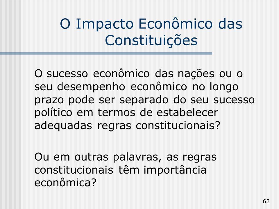 62 O Impacto Econômico das Constituições O sucesso econômico das nações ou o seu desempenho econômico no longo prazo pode ser separado do seu sucesso político em termos de estabelecer adequadas regras constitucionais.