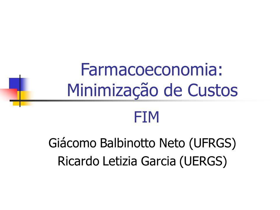 FIM Giácomo Balbinotto Neto (UFRGS) Ricardo Letizia Garcia (UERGS) Farmacoeconomia: Minimização de Custos