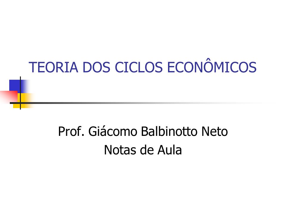 TEORIA DOS CICLOS ECONÔMICOS Prof. Giácomo Balbinotto Neto Notas de Aula