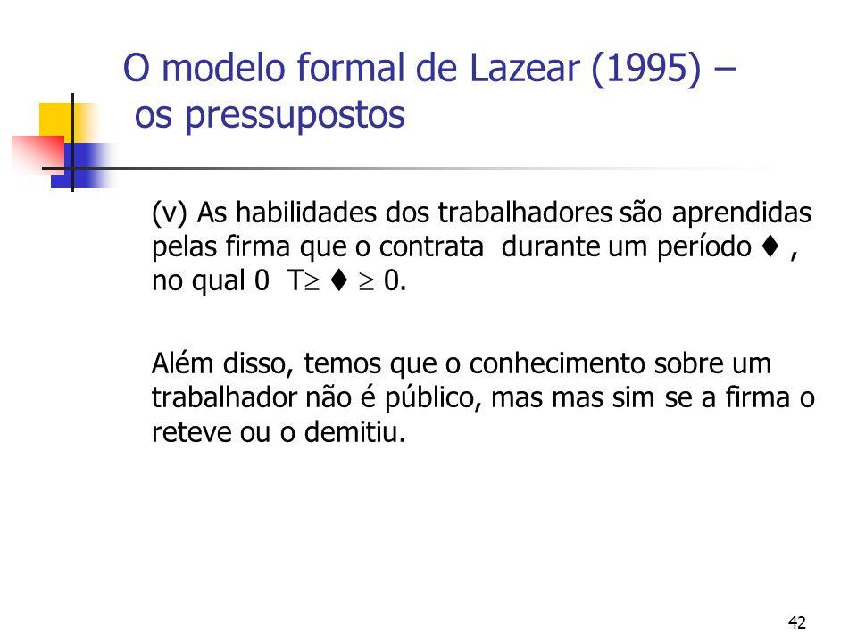 42 O modelo formal de Lazear (1995) – os pressupostos (v) As habilidades dos trabalhadores são aprendidas pelas firma que o contrata durante um período, no qual 0 T 0.