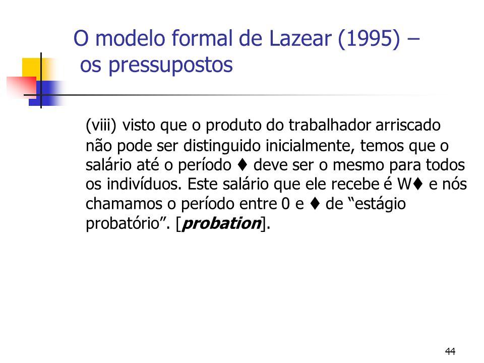 44 O modelo formal de Lazear (1995) – os pressupostos (viii) visto que o produto do trabalhador arriscado não pode ser distinguido inicialmente, temos que o salário até o período deve ser o mesmo para todos os indivíduos.