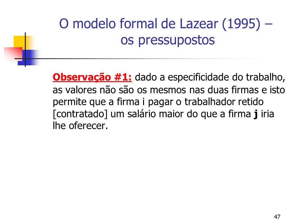 47 O modelo formal de Lazear (1995) – os pressupostos Observação #1: dado a especificidade do trabalho, as valores não são os mesmos nas duas firmas e isto permite que a firma i pagar o trabalhador retido [contratado] um salário maior do que a firma j iria lhe oferecer.