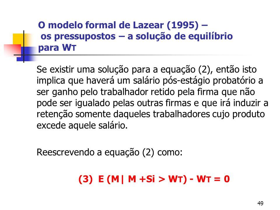 49 O modelo formal de Lazear (1995) – os pressupostos – a solução de equilíbrio para W T Se existir uma solução para a equação (2), então isto implica que haverá um salário pós-estágio probatório a ser ganho pelo trabalhador retido pela firma que não pode ser igualado pelas outras firmas e que irá induzir a retenção somente daqueles trabalhadores cujo produto excede aquele salário.
