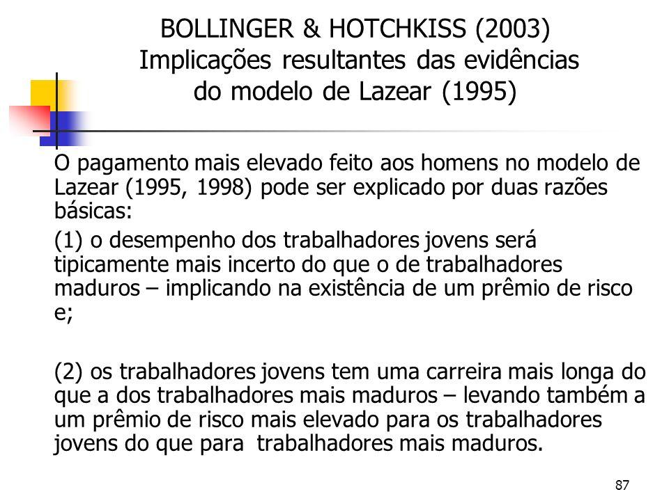 87 BOLLINGER & HOTCHKISS (2003) Implicações resultantes das evidências do modelo de Lazear (1995) O pagamento mais elevado feito aos homens no modelo de Lazear (1995, 1998) pode ser explicado por duas razões básicas: (1) o desempenho dos trabalhadores jovens será tipicamente mais incerto do que o de trabalhadores maduros – implicando na existência de um prêmio de risco e; (2) os trabalhadores jovens tem uma carreira mais longa do que a dos trabalhadores mais maduros – levando também a um prêmio de risco mais elevado para os trabalhadores jovens do que para trabalhadores mais maduros.