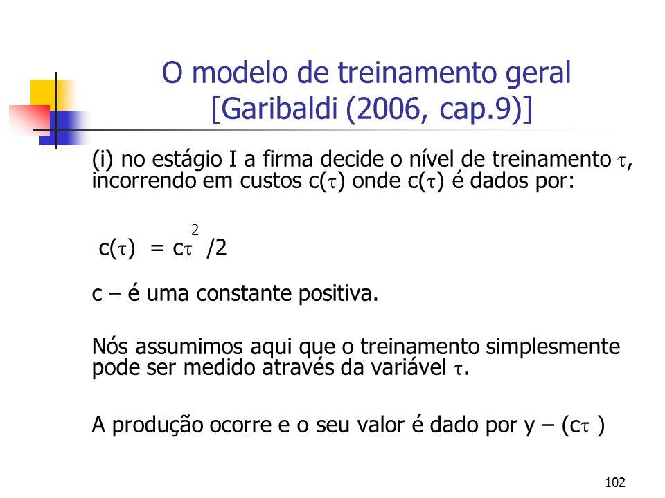 102 O modelo de treinamento geral [Garibaldi (2006, cap.9)] (i) no estágio I a firma decide o nível de treinamento, incorrendo em custos c( ) onde c(
