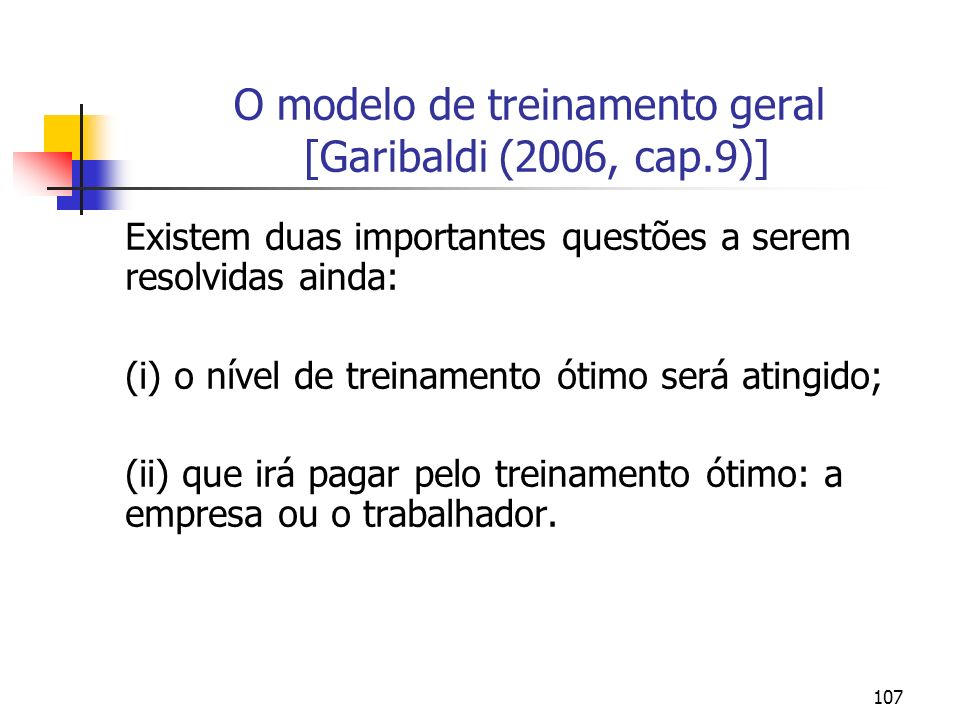 107 O modelo de treinamento geral [Garibaldi (2006, cap.9)] Existem duas importantes questões a serem resolvidas ainda: (i) o nível de treinamento óti