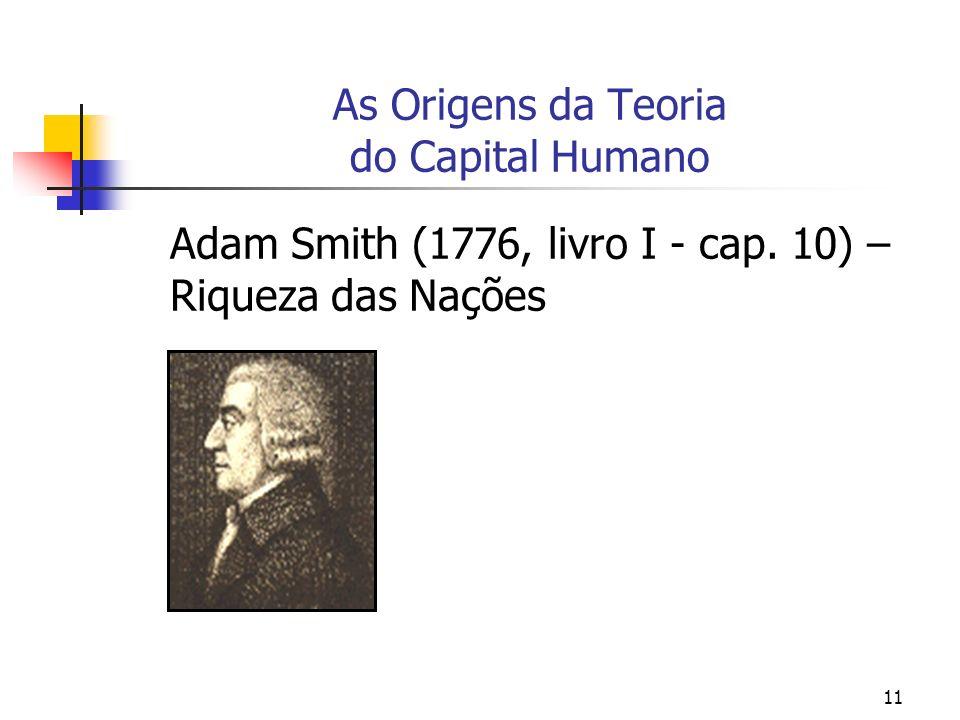 11 As Origens da Teoria do Capital Humano Adam Smith (1776, livro I - cap. 10) – Riqueza das Nações