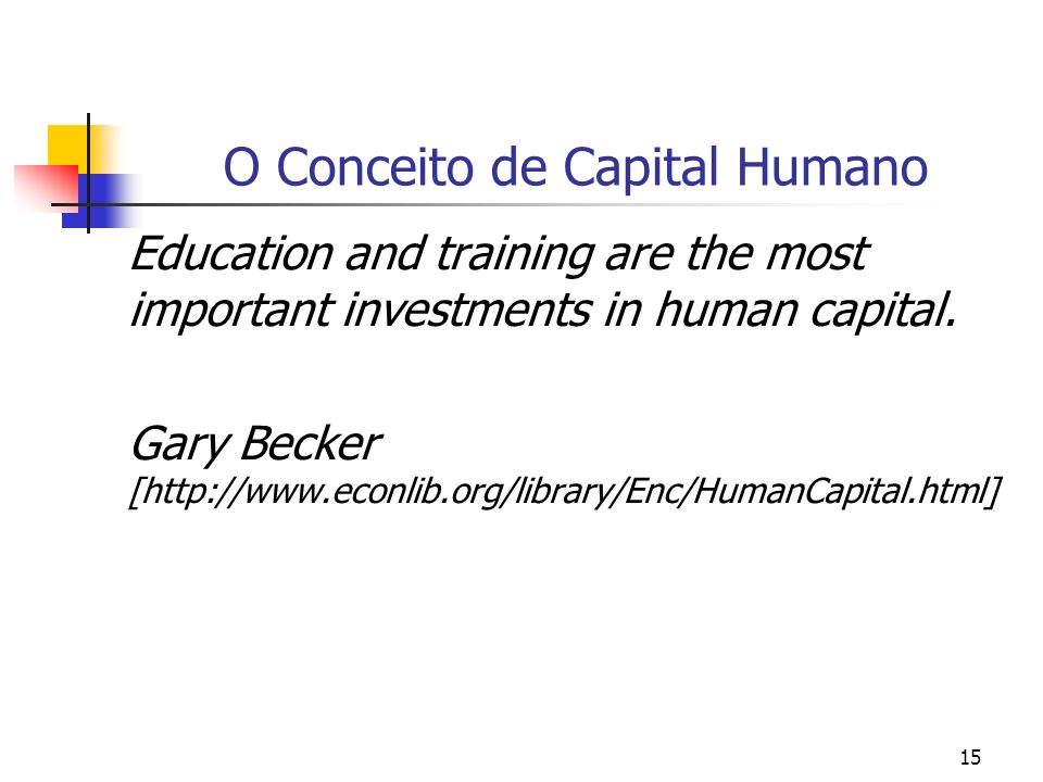 15 O Conceito de Capital Humano Education and training are the most important investments in human capital. Gary Becker [http://www.econlib.org/librar