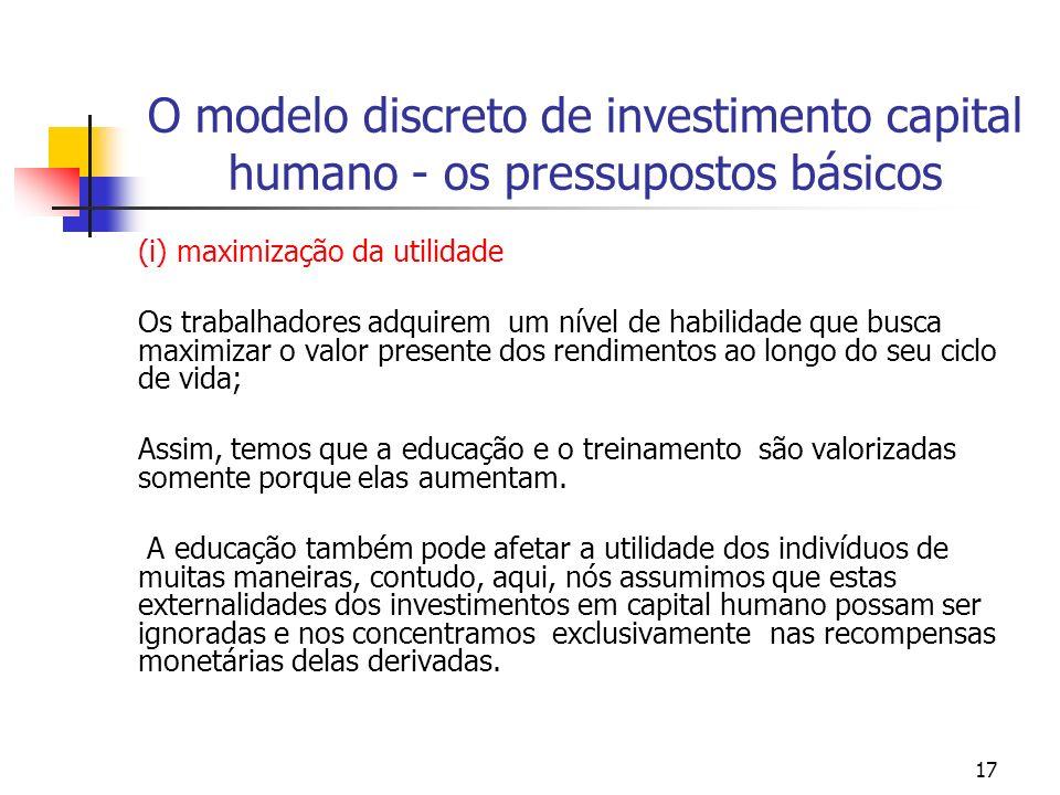 17 O modelo discreto de investimento capital humano - os pressupostos básicos (i) maximização da utilidade Os trabalhadores adquirem um nível de habil