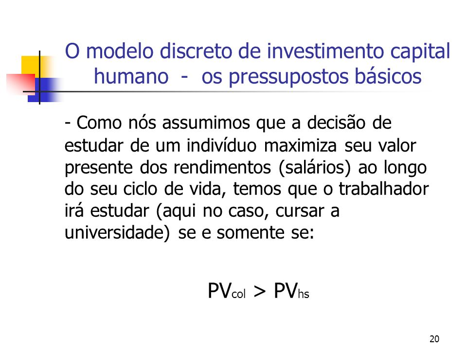 20 O modelo discreto de investimento capital humano - os pressupostos básicos - Como nós assumimos que a decisão de estudar de um indivíduo maximiza s