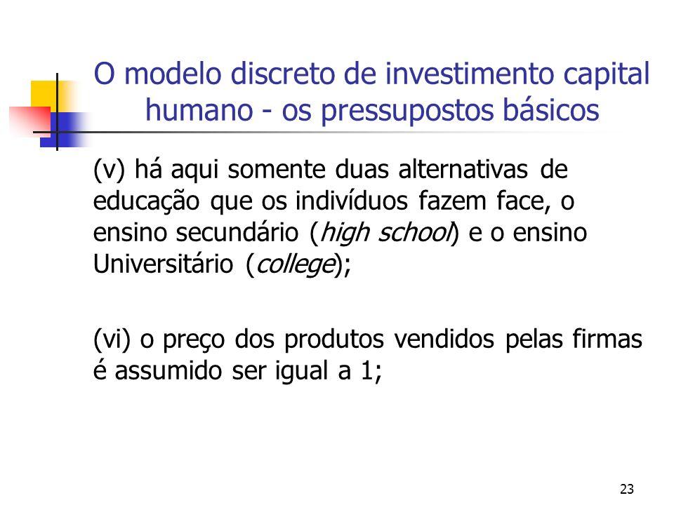 23 O modelo discreto de investimento capital humano - os pressupostos básicos (v) há aqui somente duas alternativas de educação que os indivíduos faze
