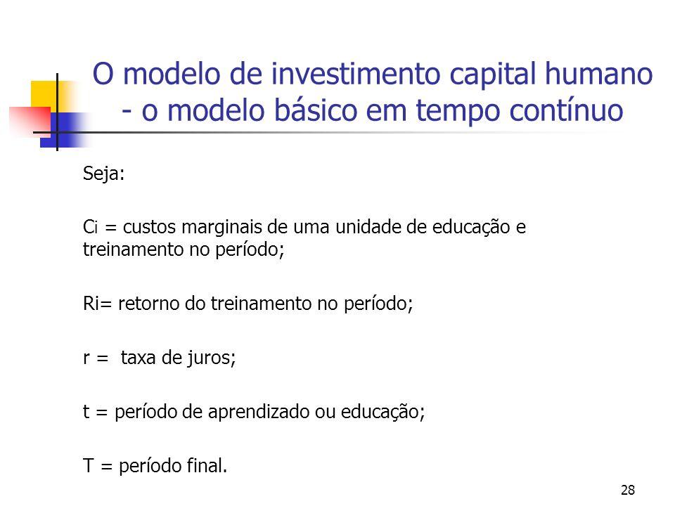 28 O modelo de investimento capital humano - o modelo básico em tempo contínuo Seja: C i = custos marginais de uma unidade de educação e treinamento n