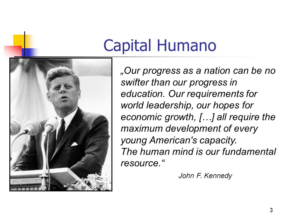 3 Capital Humano Our progress as a nation can be no swifter than our progress in education. Our requirements for world leadership, our hopes for econo