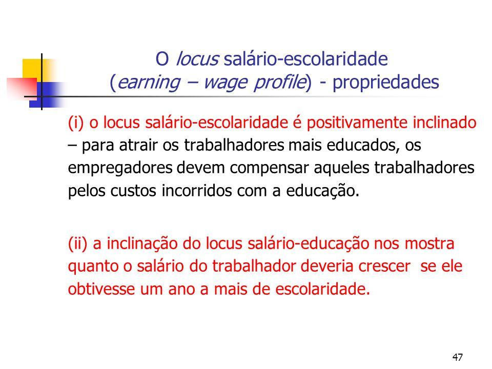47 O locus salário-escolaridade (earning – wage profile) - propriedades (i) o locus salário-escolaridade é positivamente inclinado – para atrair os tr